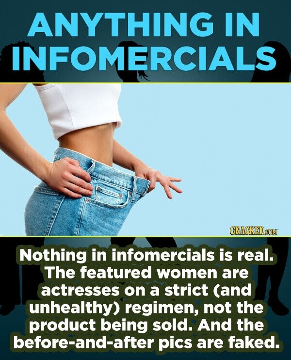 ANYTHING IN INFOMERCIALS CRACKEDCON Nothing in infomercials is real. The featured women are actresses on a strict (and unhealthy) regimen, not the pro