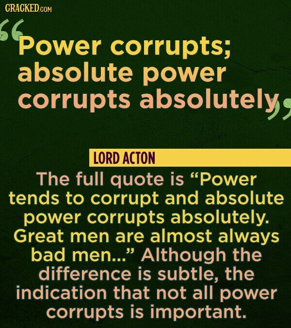 CRACKED.COM Power corrupts; absolute power corrupts absolutely LORD ACTON The full quote is Power tends to corrupt and absolute power corrupts absolu