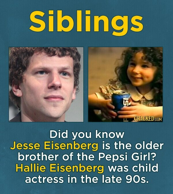 Siblings 10 Did you know Jesse Eisenberg is the older brother of the Pepsi Girl? Hallie Eisenberg was child actress in the late 90s.