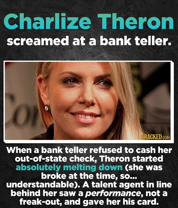 Charlize Theron screamed at a bank teller. CRACKED.COM When a bank teller refused to cash her out-of-state check, Theron started absolutely melting down (she was broke at the time, SO... understandable). A talent agent in line her saw a performance, not a freak-out, and gave her his card.
