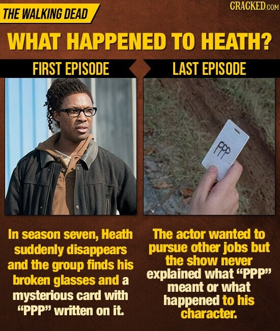 CRACKED.c THE WALKING DEAD WHAT HAPPENED TO HEATH? FIRST EPISODE LAST EPISODE Ppp In season seven, Heath The actor wanted to suddenly disappears pursue other jobs but and the the finds show never group his explained what PPP broken glasses and a meant or what mysterious card with happened to