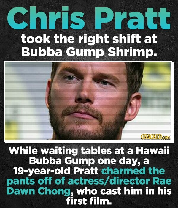 Chris Pratt took the right shift at Bubba Gump Shrimp. While waiting tables at a Hawaii Bubba GumP one day, a 19-year-old Pratt charmed the pants off of actress director Rae Dawn Chong, who cast him in his first film.