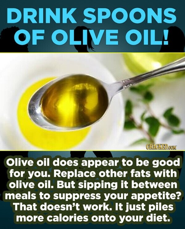 DRINK SPOONS OF OLIVE OIL! CRACKEDOON Olive oil does appear to be good for you. Replace other fats with olive oil. But sipping it between meals to sup