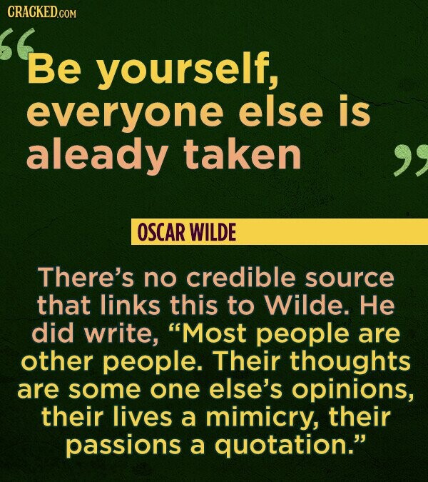 CRACKED.COM Be Be yourself, everyone else is aleady taken OSCAR WILDE There's no credible source that links this to Wilde. He did write, Most people