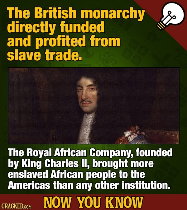 The British monarchy directly funded and profited from slave trade. The Royal African Company, founded by King Charles I, brought more enslaved African people to the Americas than any other institution. NOW YOU KNOW CRACKED COM
