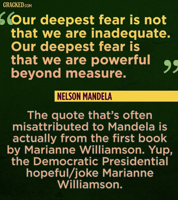 CRACKED.COM Our deepest fear is not that we are inadequate. Our deepest fear is that we are powerful beyond measure. NELSON MANDELA The quote that's o