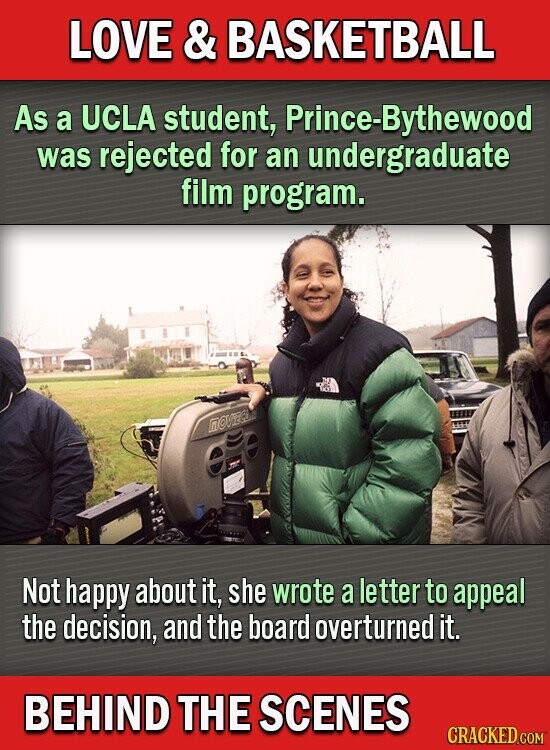LOVE & BASKETBALL As a UCLA student, Prince-Bythewood was rejected for an undergraduate film program. nOE et Not happy about it, she wrote a letter to appeal the decision, and the board overturned it. BEHIND THE SCENES CRACKED CoM