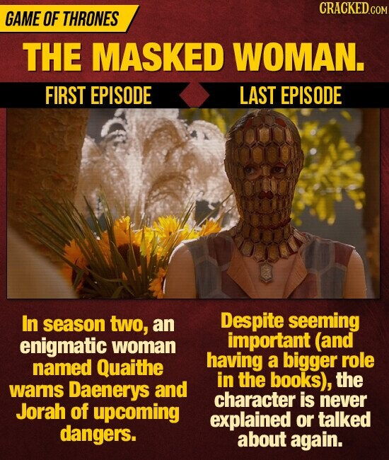 CRACKEDC GAME OF THRONES THE MASKED WOMAN. FIRST EPISODE LAST EPISODE In season two, Despite an seeming enigmatic important (and woman having named Quaithe a bigger role in the books), the wams Daenerys and character is never Jorah of upcoming explained or talked dangers. about again.