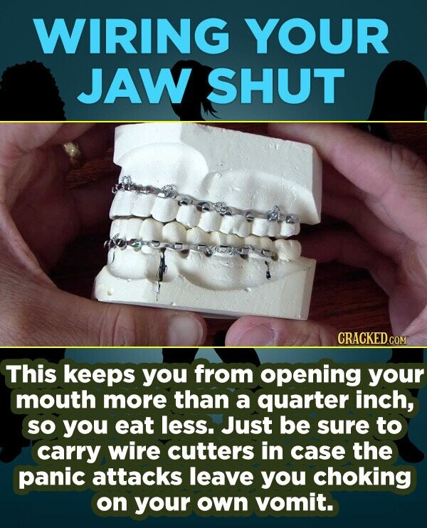 WIRING YOUR JAW SHUT CRACKEDG COM This keeps you from opening YOur mouth more than a quarter inch, sO you eat less. Just be sure to carry wire cutters
