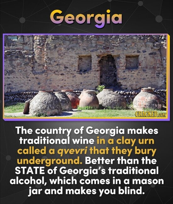Georgia CRACKED coNT The country of Georgia makes traditional wine in a clay urn called a qvevri that they bury underground. Better than the STATE of