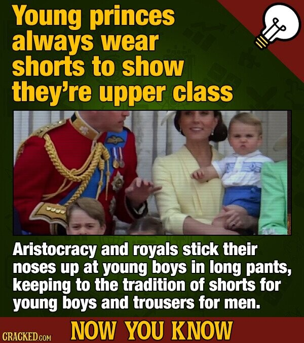 Young princes always wear shorts to show they're upper class Aristocracy and royals stick their noses up at young boys in long pants, keeping to the tradition of shorts for young boys and trousers for men. NOW YOU KNOW CRACKED COM