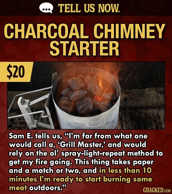 TELL US NOW. CHARCOAL CHIMNEY STARTER $20 Sam E. tells US, I'm far from what one would call a, 'Grill Master,' and would rely on the ol spray-light-repeat method to get my fire going. This thing takes paper and a match or two, and in less than 10 minutes I'm