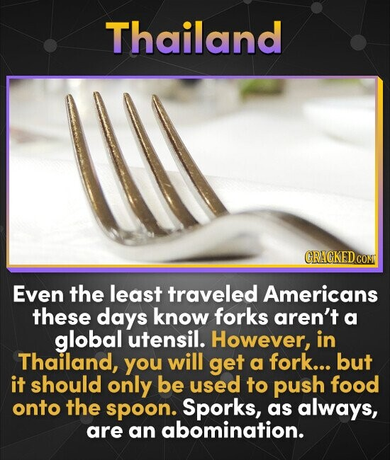 Thailand CRACKEDG COM Even the least traveled Americans these days know forks aren't a global utensil. However, in Thailand, you will get a fork... bu