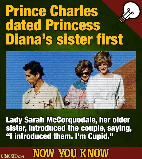 Prince Charles dated Princess Diana's sister first Lady Sarah McCorquodale, her older sister, introduced the couple, saying, I introduced them. I'm Cupid. NOW YOU KNOW CRACKED COM