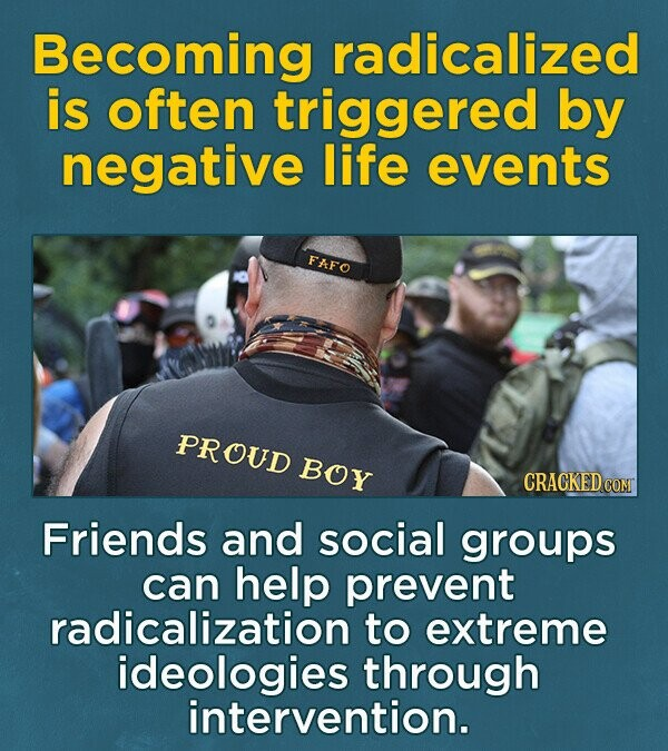 Becoming radicalized is often triggered by negative life events FKFO PROUD BOY CRACKED CON Friends and social groups can help prevent radicalization to extreme ideologies through intervention.