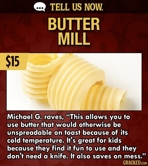 TELL US NOW. BUTTER MILL $15 Michael G. raves, This allows you to use butter that would otherwise be unspreadable on toast because of its cold temperature. It's great for kids because they find it fun to use and they don't need a knife. It also saves on mess. CRACKED.COM