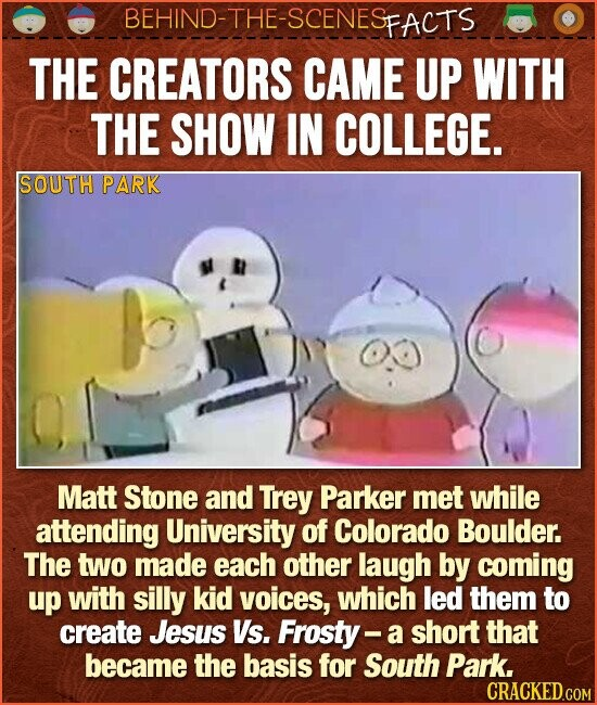 BEHIND-THE-SCENES FACTS THE CREATORS CAME UP WITH THE SHOW IN COLLEGE. SOUTH PARK Matt Stone and Trey Parker Met while attending University of Colorado Boulder. The two made each other laugh by coming up with silly kid voices, which led them to create Jesus Vs. Frosty- a short that became