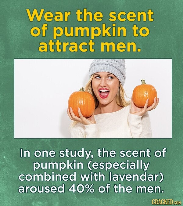 Wear the scent of pumpkin to attract men. In one study, the scent of pumpkin (especially combined with lavendar) aroused 40% of the men.
