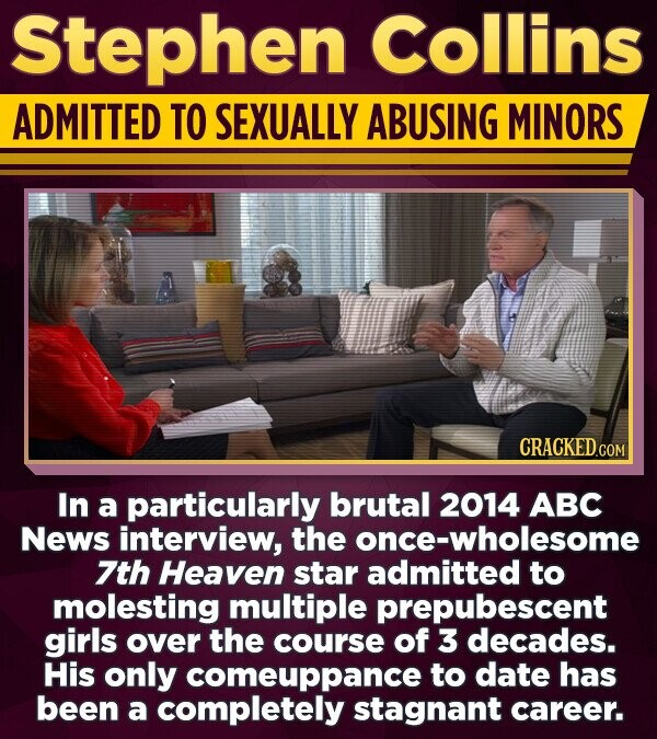 Stephen collins ADMITTED TO SEXUALLY ABUSING MINORS In a particularly brutal 2014 ABC News interview, the once-wholesome 7th Heaven star admitted to molesting multiple prepubescent girls over the course of 3 decades. His only comeuppance to date has been a completely stagnant career.