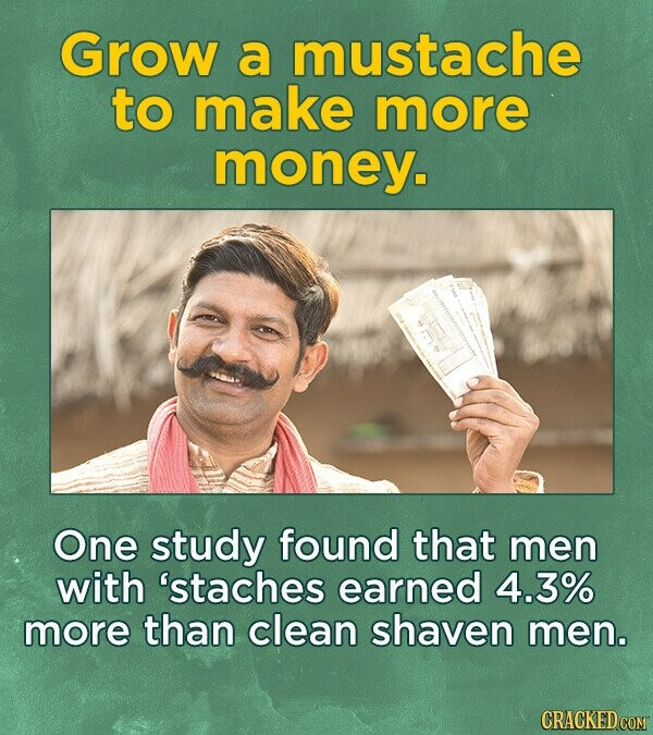 Grow a mustache to make more money. One study found that men with 'staches earned 4.3% more than clean shaven men.