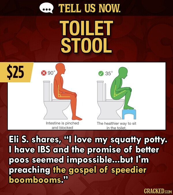 TELL US NOW. TOILET STOOL $25 90 35 Intestine is pinched The healthier way to sit and blocked in the toilet. Eli S. shares, love my squatty potty. I have IBS and the promise of better poos seemed impossible...l but I'm preaching the gospel of speedier boombooms.