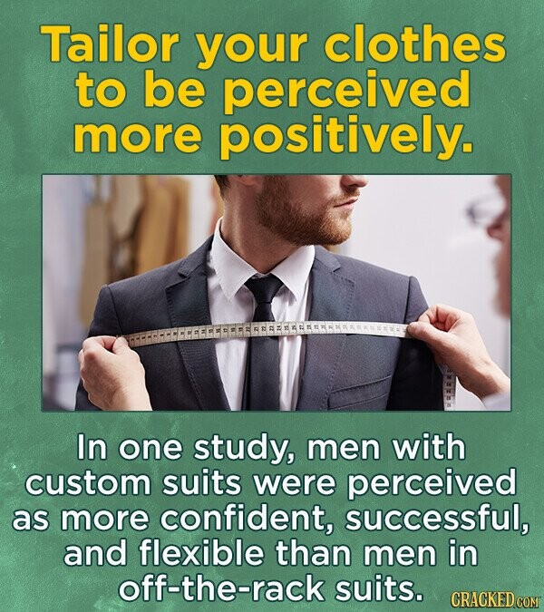Tailor your clothes to be perceived more positively. In one study, men with custom suits were perceived as more confident, successful, and flexible than men in off-the-rack suits.
