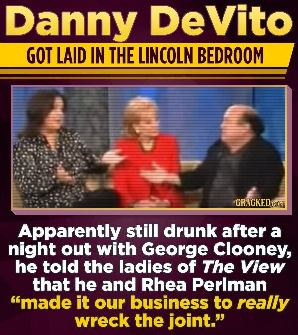 Danny DeVito GOT LAID IN THE LINCOLN BEDROOM CRACKED COM Apparently still drunk after a night out with George Clooney, he told the ladies of The VieW that he and Rhea Perlman made it our business to really wreck the joint.