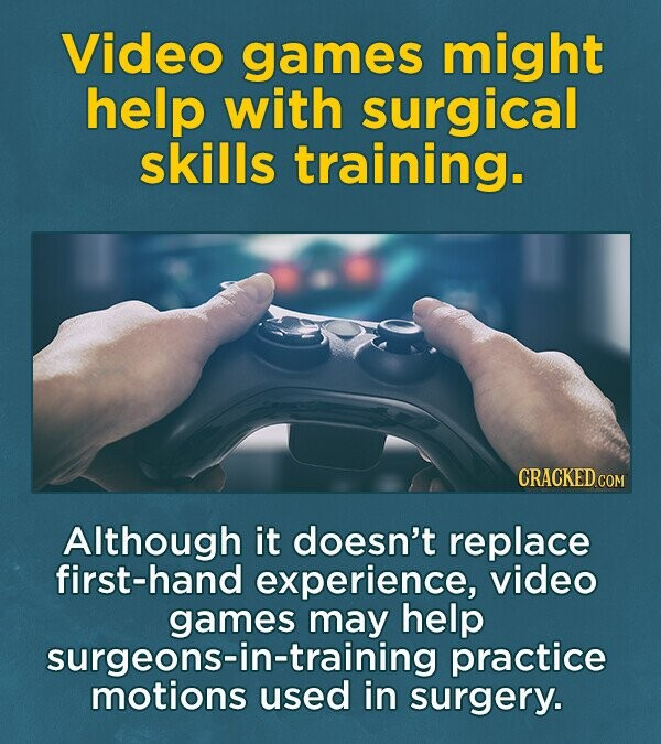 Video games might help with surgical skills training. CRACKED COM Although it doesn't replace first-hand experience, video games help practice motionsustraining in surgery.
