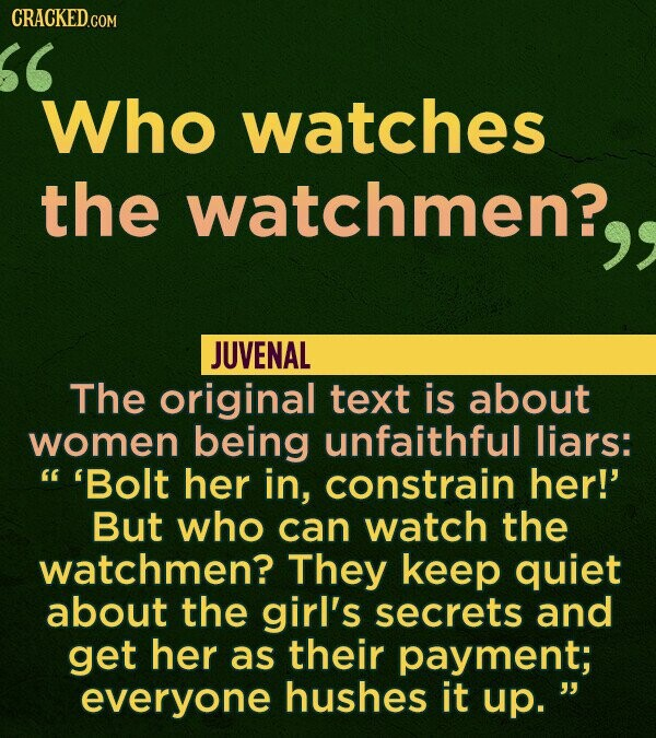 CRACKED.COM Who watches the watchmen? JUVENAL The original text is about women being unfaithful liars:  'Bolt her in, constrain her!' But who can wa