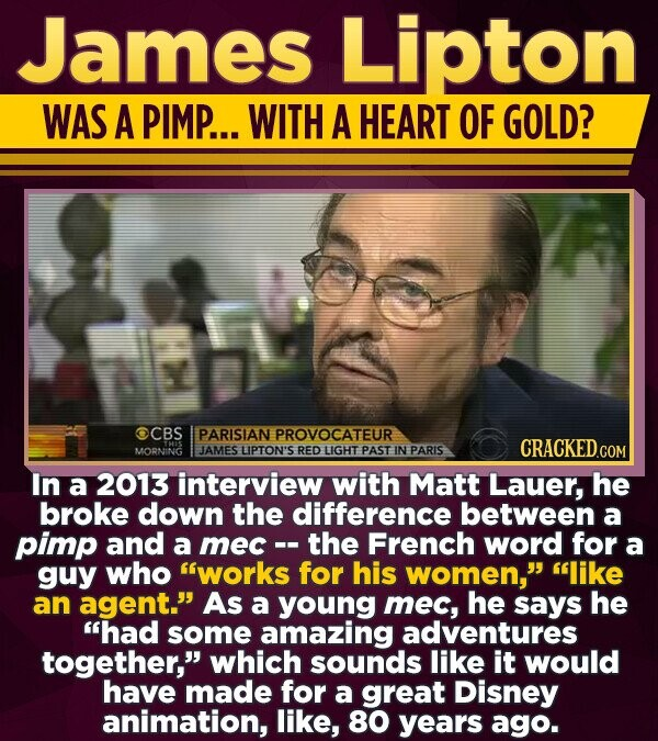 James Lipton WAS A PIMP... WITH A HEART OF GOLD? CBS PARISIAN PROVOCATEUR CRACKEDcO MORNING JAMES LIPTON'S RED LIGHT PAST IN PARIS COM In a 2013 interview with Matt Lauer, he broke down the difference between a pimp and a mec-. the French word for a guy who works for