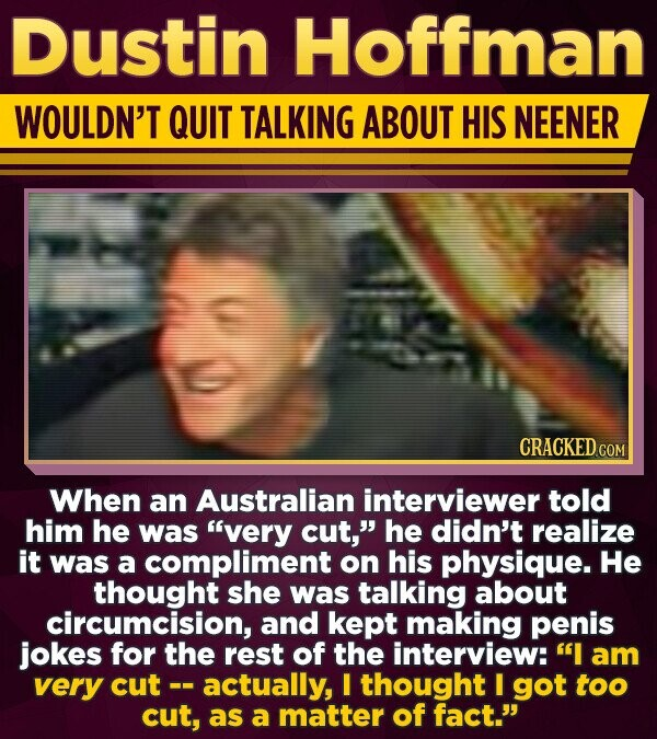 Dustin Hoffman WOULDN'T QUIT TALKING ABOUT HIS NEENER CRACKED CON When an Australian interviewer told him he was very cut, he didn't realize it was a compliment on his physique. He thought she was talking about circumcision, and kept making penis jokes for the rest of the interview: I am very