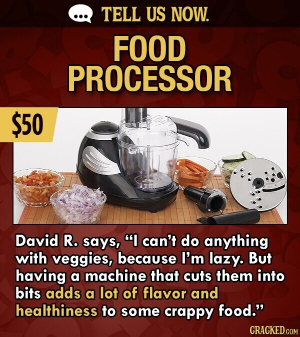 TELL US NOW. FOOD PROCESSOR $50 David R. says, I can't do anything with veggies, because I'm lazy. But having a machine that cuts them into bits adds a lot of flavor and healthiness to some crappy food.