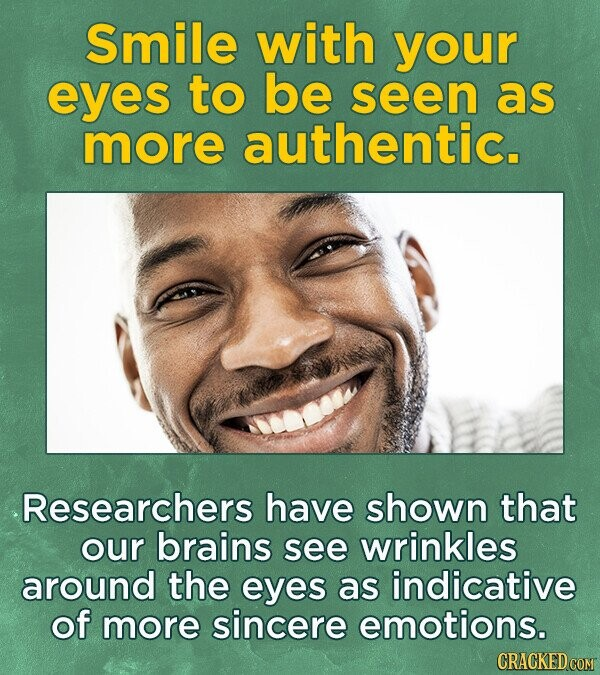 Smile with your eyes to be seen as more authentic. Researchers have shown that our brains see wrinkles around the eyes as indicative of more sincere emotions.