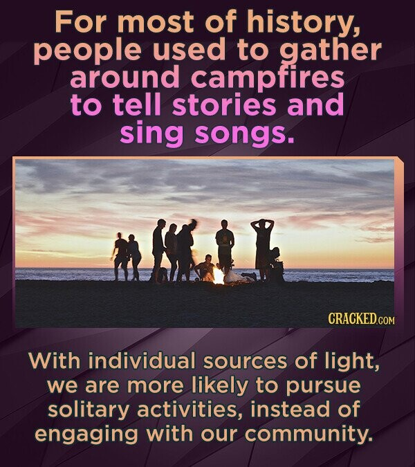 For most of history, people used to gather around campfires to tell stories and sing songs. CRACKEDcO With individual sources of light, we are more li