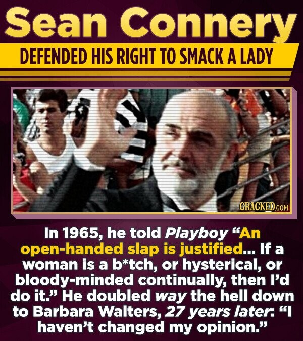 Sean Connery DEFENDED HIS RIGHT TO SMACK A LADY In 1965, he told Playboy An open-handed slap is justified... If a woman is a b*tch, or hysterical, or bloody-minded continually, then I'd do it.' He doubled way the hell down to Barbara Walters, 27 years later: I haven't changed
