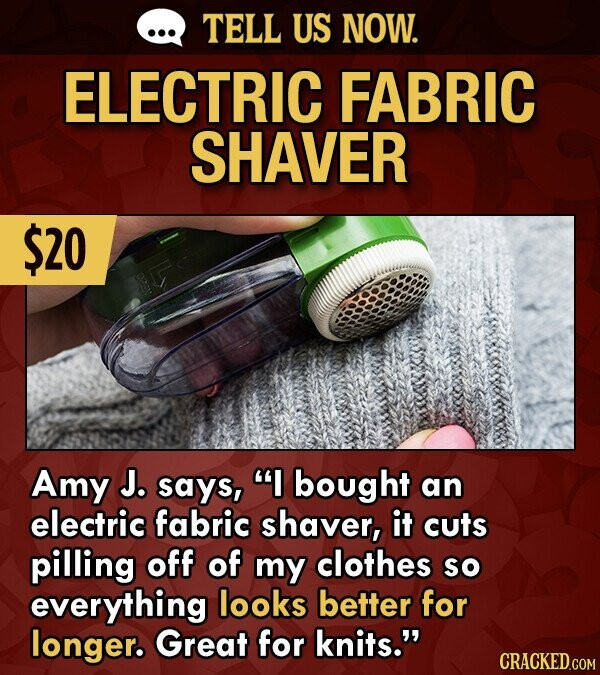 TELL US NOW. ELECTRIC FABRIC SHAVER $20 Amy J. says, I bought an electric fabric shaver, it cuts pilling off of my clothes sO everything looks better for longer. Great for knits.