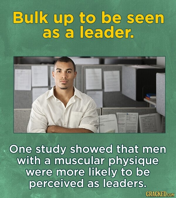 Bulk up to be seen as a leader. One study showed that men with a muscular physique were more likely to be perceived as leaders.