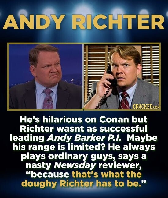 ANDY RICHTER He's hilarious on Conan but Richter wasnt as successful leading Andy Barker P.I. Maybe his range is limited? He always plays ordinary guy