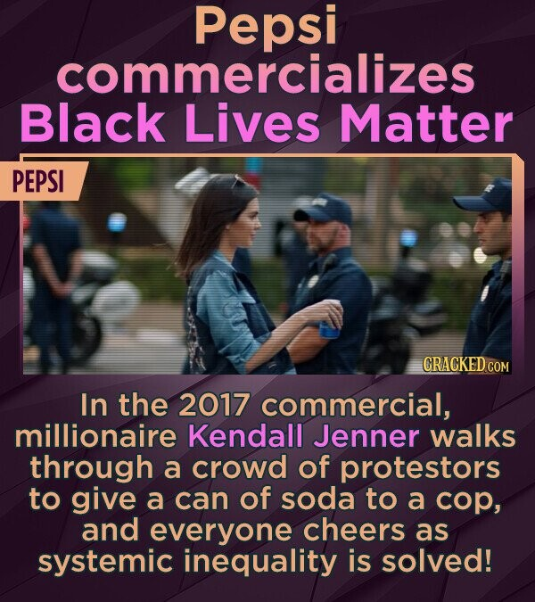 Pepsi commercializes Black Lives Matter PEPSI In the 2017 commercial, millionaire Kendall Jenner walks through a crowd of protestors to give a can of soda to a cop, and everyone cheers as systemic inequality is solved!