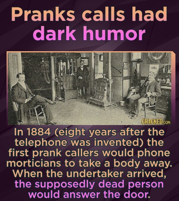 Pranks calls had dark humor CRACKED CO In 1884 (eight years after the telephone was invented) the first prank callers would phone morticians to take a body away. When the undertaker arrived, the supposedly dead person would answer the door.