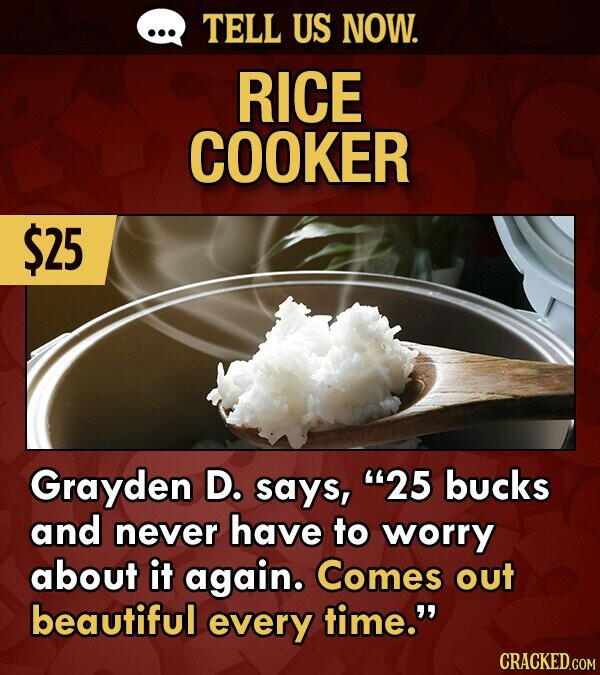 TELL US NOW. RICE COOKER $25 Grayden D. says, 25 bucks and never have to worry about it again. Comes out beautiful every time. CRACKED.COM