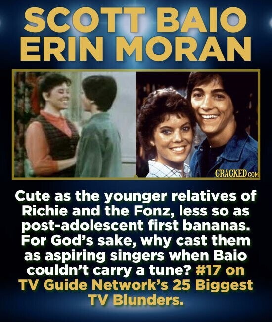 SCOTT BAIO ERIN MORAN Cute as the younger relatives of Richie and the Fonz, less sO as post-adolescent first bananas. For God's sake, why cast them as