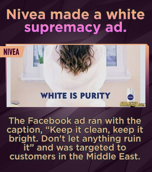 Nivea made a white supremacy ad. NIVEA WHITE IS PURITY L The Facebook ad ran with the caption, Keep it clean, keep it bright. Don't let anything ruin it and was targeted to customers in the Middle East.