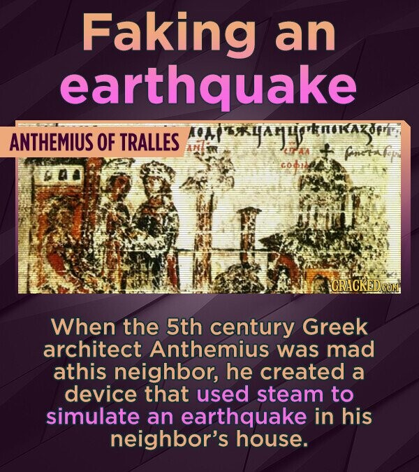 Faking an earthquake ANTHEMIUS OF TRALLES UTAA Pneinly Gaa y ICRACKEDCOM When the 5th century Greek architect Anthemius was mad athis neighbor, he created a device that used steam to simulate an earthquake in his neighbor's house.