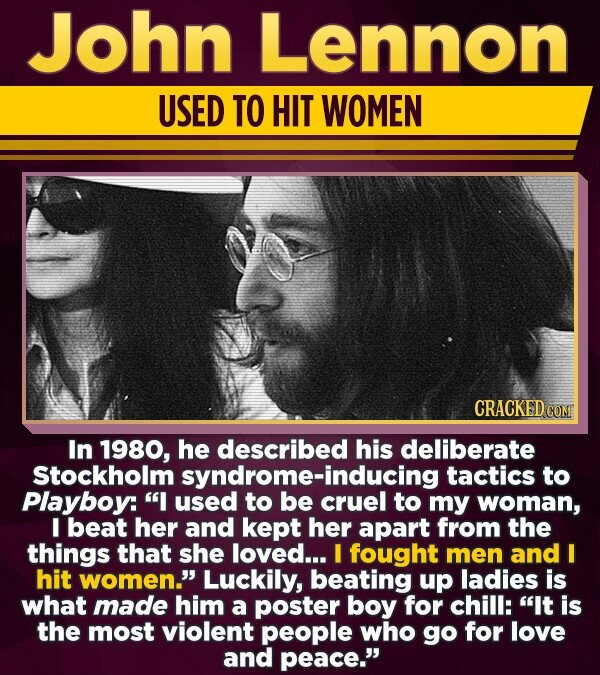 John Lennon USED TO HIT WOMEN CRACKED COM In 1980, he described his deliberate Stockholm tactics to Playboy: I used to be crucing to my woman, I beat her and kept her apart from the things that she loved... I fought men and I hit women. Luckily, beating up ladies is what