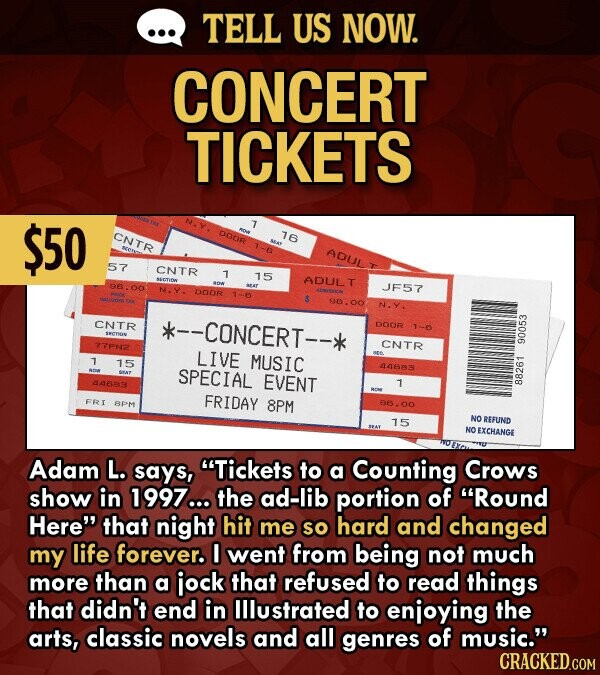 TELL US NOW. CONCERT TICKETS $50 CNTR DODR 16 ADUL 57 CNTR 1 15 ADULT 96.00 JF57 N.Y. DOOR 9600 N.Y. CNTR --CONCERT-- DOOR 1-6 SEOTION 77PN2 CNTR LIVE 90053 1 15 MUSIC SPECIAL 44683 44683 EVENT 1 FRIDAY FRI BPM 8PM 96.00 15 NO REFUND NO EXCHANGE Adam