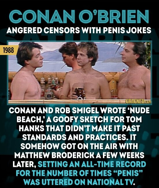 CONAN O'BRIEN ANGERED CENSORS WITH PENIS JOKES 1988 CRAGKED'CON CONAN AND ROB SMIGEL WROTE 'NUDE BEACH,' A GOOFY SKETCH FOR TOM HANKS THAT DIDN'T MAKE IT PAST STANDARDS AND PRACTICES. IT SOMEHOW GOT ON THE AIR WITH MATTHEW BRODERICK A FEW WEEKS LATER, SETTING AN ALL-TIME RECORD FOR THE NUMBER