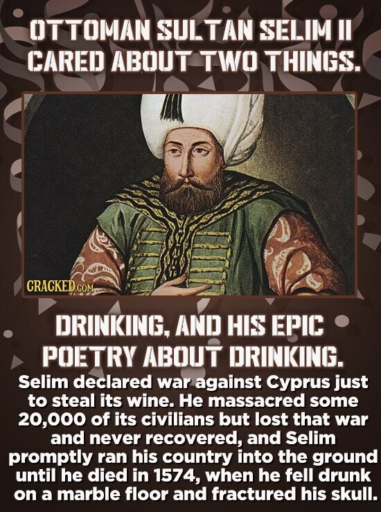 OT TOMAN SULTAN SELIM I CARED ABOUT TWO THINGS. CRACKED cO COMe DRINKING, AND HIS EPIC POETRY ABOUT DRINKING. Selim declared war against Cyprus just t