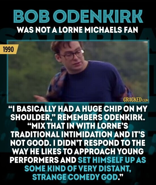 BOBODENKIRK WAS NOT A LORNE MICHAELS FAN 1990 I BASICALLY HAD A HUGE CHIP ON MY SHOULDER, REMEMBERS ODENKIRK. MIX THAT IN WITH LORNE'S TRADITIONAL INTIMIDATION AND IT'S NOT GOOD. I DIDN'T RESPOND TO THE WAY HE LIKES TO APPROACH YOUNG PERFORMERS AND SET HIMSELF UP AS SOME KIND