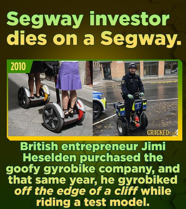 Segway investor dies on a Segway. 2010 POLIS CRACKED CON British entrepreneur Jimi Heselden purchased the goofy gyrobike company, and that same year,